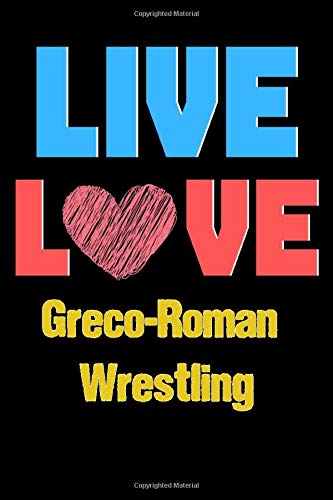 Live Love Greco-Roman Wrestling - Cute Greco-Roman Wrestling Writing Journals & Notebook Gift Ideas: Lined Notebook / Journal Gift, 120 Pages, 6x9, Soft Cover, Matte Finish