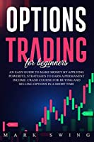 Options Trading For Beginners: An Easy Guide to Make Money by Applying Powerful Strategies to Earn a Permanent Income. Crash Course for Buying and Selling Options in a Short Time