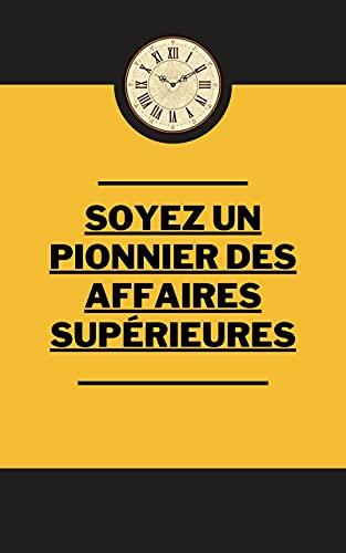 Soyez un pionnier des affaires supérieures (French Edition)