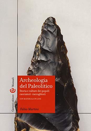 Archeologia del Paleolitico. Storia e culture dei popoli cacciatori-raccoglitori
