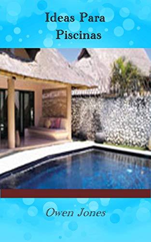 Ideas Para Piscinas: Diecisiete capítulos sobre cómo crear, mantener y usar de forma segura una piscina de jardín.