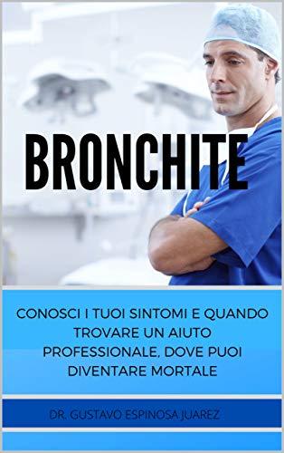 BRONCHITE : CONOSCI I TUOI SINTOMI E QUANDO TROVARE UN AIUTO PROFESSIONALE, DOVE PUOI DIVENTARE MORTALE (Italian Edition)
