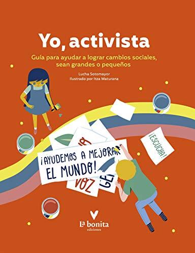 Yo activista: Guía para ayudar a lograr cambios sociales, sean grandes o...