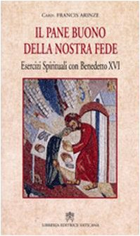 Pane buono della nostra fede. Esercizi spirituali con Benedetto XVI