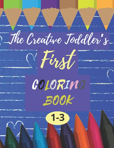 The Creative Toddler's First Coloring Book Ages 1-3: A Great Gift For Toddlers Things and Animals to Color and Learn coloring book for kids ages 1, 2 & 3