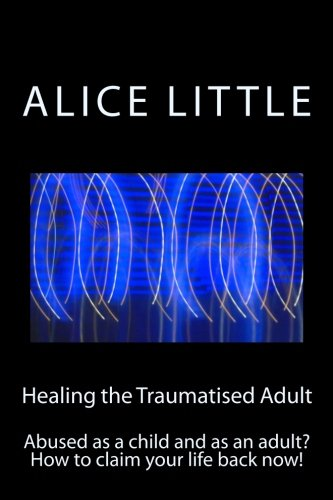 Image OfHealing The Traumatised Adult: Abused As A Child And As An Adult? How To Claim Your Life Back Now!