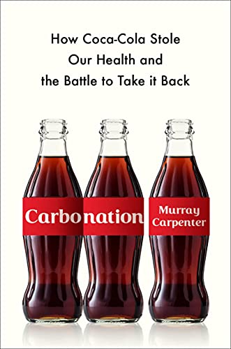 Carbonation: How Coca-Cola Stole Our Health and the Battle to Take It Back