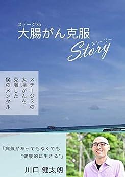 [川口健太朗]のステージ3b大腸がん克服Story: ステージ3bの大腸がんを克服した僕のメンタル 川口健太朗 (個人出版)