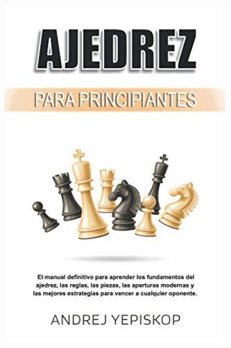 Ajedrez para principiantes: El manual definitivo para aprender los fundamentos del ajedrez, las reglas, las piezas, las aperturas modernas y las mejores estrategias para vencer a cualquier oponente.