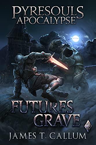 Pyresouls Apocalypse: Futures Grave: A Dark Fantasy LitRPG Gamelit Story (Pyresouls Apocalypse, Book 2)