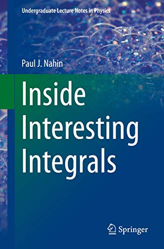 Inside Interesting Integrals: A Collection of Sneaky Tricks, Sly Substitutions, and Numerous Other Stupendously Clever, Awesomely Wicked, and ... Problems with Complete, Detailed Solutions)