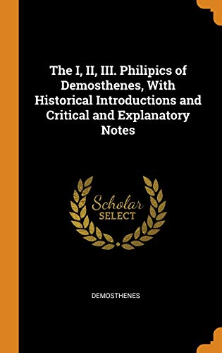 The I, II, III. Philipics of Demosthenes, With Historical Introductions and Critical and Explanatory Notes