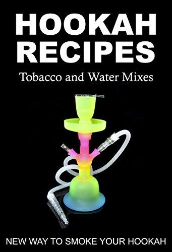 HOOKAH RECIPES. Tobacco and Water Mixes. New Way to smoke Your Hookah. (English Edition)