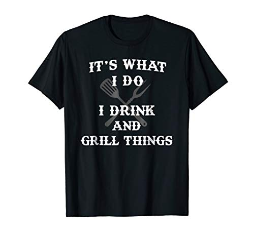 It's What I Do Drink Grill Things Funny BBQ Pitmaster Shirt T-Shirt