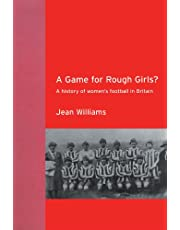 A Game for Rough Girls?: A History of Women's Football in Britian
