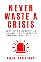 Never Waste a Crisis: Surviving and Thriving Through Life's Tightropes, Turmoil, and Tragedy