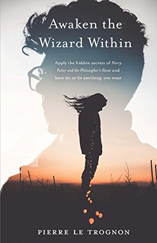 Awaken the wizard within: Apply the hidden secrets of Harry Potter and the Philosopher's stone and have, do or be anything you want (English Edition)