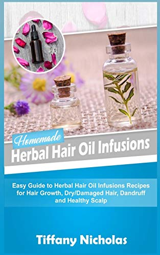 Homemade Herbal Hair Oil Infusions: Easy Guide to Herbal Hair Oil Infusions Recipes for Hair Growth, Dry/Damaged Hair, Dandruff and Healthy Scalp