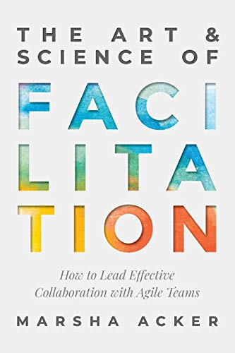 Compare Textbook Prices for The Art & Science of Facilitation: How to Lead Effective Collaboration with Agile Teams  ISBN 9781735655406 by Acker, Marsha