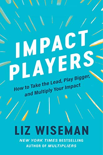 Impact Players: How to Take the Lead, Play Bigger, and Multiply Your Imp