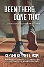 Been There, Done That: A Step-By-Step Guide to Cure Plantar Fasciitis: By a Licensed, practicing Physical Therapist who has cured himself and hundreds of patients