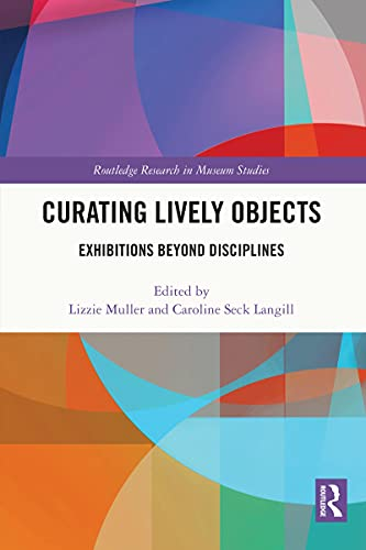 Curating Lively Objects: Exhibitions Beyond Disciplines (Routledge Research in Museum Studies) (English Edition)