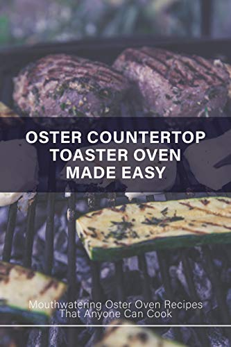 Oster Countertop Toaster Oven Made Easy: Mouthwatering Oster Oven Recipes That Anyone Can Cook: Oster Convection Oven Cookbook (English Edition)