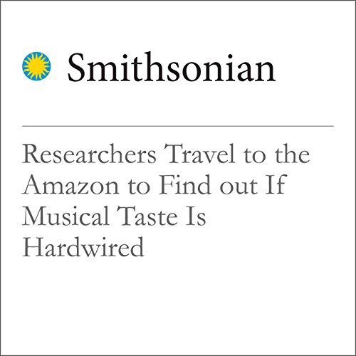 Researchers Travel to the Amazon to Find out If Musical Taste Is Hardwired audiobook cover art