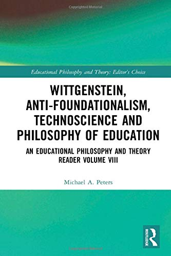 Wittgenstein, Anti-foundationalism, Technoscience and Philosophy of Education: An Educational Philosophy and Theory Reader Volume VIII (Educational Philosophy and Theory: Editor's Choice)