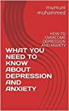 WHAT YOU NEED TO KNOW ABOUT DEPRESSION AND ANXIETY: HOW TO OVERCOME DEPRESSION AND ANXIETY (English Edition)