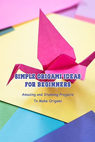 Simple Origami Ideas For Beginners: Amazing and Stunning Projects To Make Origami: Mother's Day Gift 2021, Happy Mother's Day, Gift for Mom (English Edition)