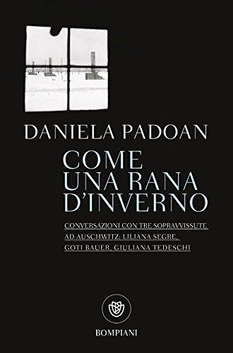 Come una rana d'inverno: Conversazioni con tre sopravvissute ad Auschwitz: Liliana Segre, Goti Bauer, Giuliana Tedeschi