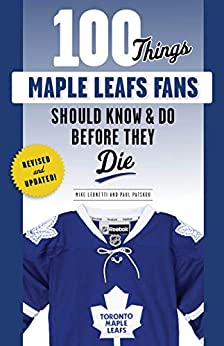 100 Things Maple Leafs Fans Should Know & Do Before They Die (100 Things...Fans Should Know) by [Michael Leonetti, Paul Patskou]