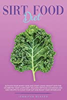 Sirtfood Diet: Activate Your Skinny Gene and Start Losing Weight With The Celebrities' Most Loved Diet. Includes Sirtfood Cookbook and Juice Recipes To Clean Your Gut and Boost Your Metabolism