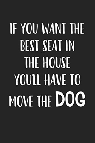 If You Want The Best Seat In The House… You'll Have To Move The Dog: A 6x9 Matte Softcover Journal Notebook With 120 Blank Lined Pages And A Funny Animal Loving Pet Dog Owner Cover Slogan
