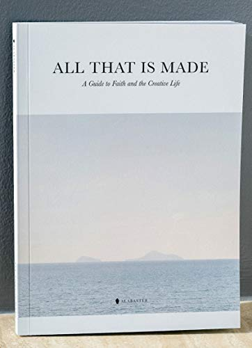 All That Is Made: A Guide to Faith and the Creative Life
