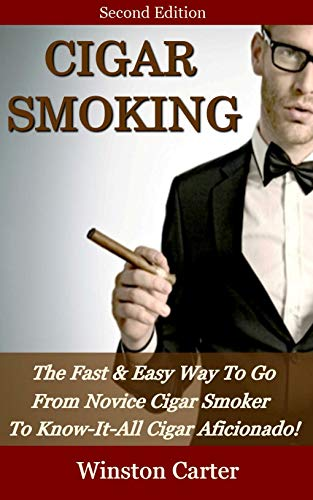 Cigar Smoking: The Fast & Easy Way To Go From Novice Cigar Smoker To Know-It-All Cigar Aficionado! UPDATED SECOND EDITION (English Edition)