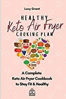 Healthy Keto Air Fryer Cooking Plan: A Complete Keto Air Fryer Cookbook to Stay Fit & Healthy