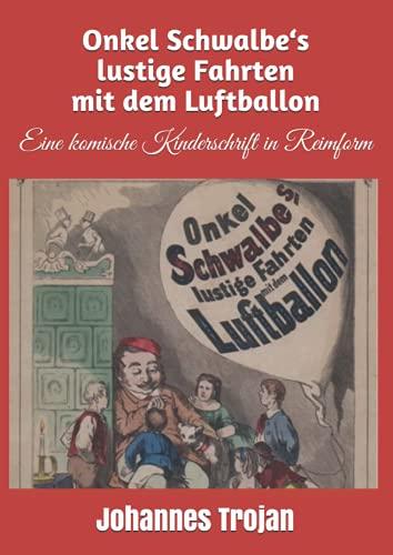 Onkel Schwalbe's lustige Fahrten mit dem Luftballon.: Eine komische Kinderschrift in Reimform