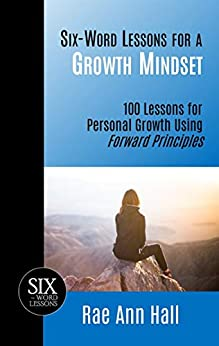Six-Word Lessons for a Growth Mindset: 100 Lessons for Personal Growth Using Forward Principles (The Six-Word Lessons Series Book 49) by [Rae Ann Hall]
