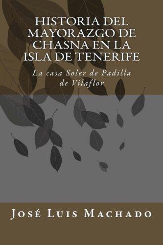Historia del mayorazgo de Chasna en la Isla de Tenerife: La casa Soler de Padilla de Vilaflor: Volume 1 (Indagación sobre la familia y hacienda de don ... Chirino, marqus de la Fuente de las Palmas)