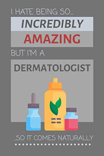 I Hate Being So Incredibly Amazing But I'm A Dermatologist... So It Comes Naturally: Funny Lined Notebook for Women and Men (Gift Ideas for Dermatologists)