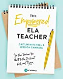 The Empowered ELA Teacher: Be the Teacher You Want to Be, Do Great Work, and Thrive
