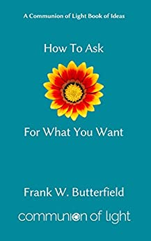 [Frank W. Butterfield]のHow To Ask For What You Want (Communion of Light Book of Ideas 3) (English Edition)