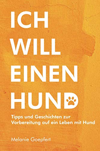 ICH WILL EINEN HUND!: Tipps und Geschichten zur Vorbereitung auf ein Leben mit Hund