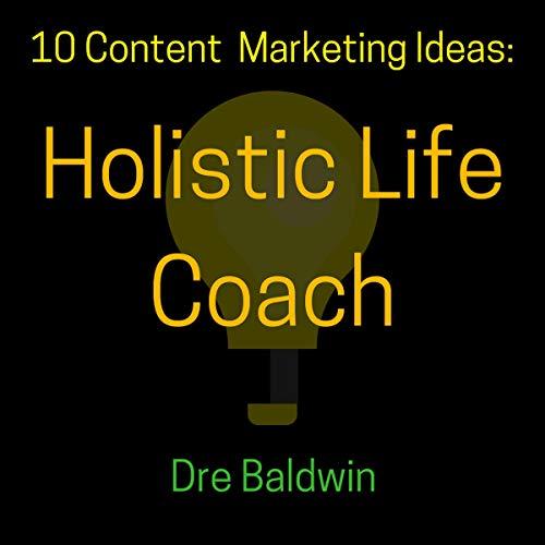 10 Content Marketing Ideas: Holistic Life Coach audiobook cover art