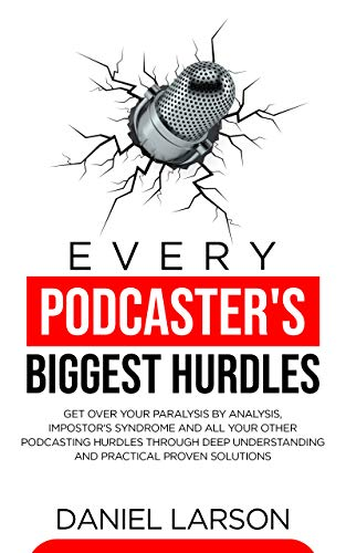Every Podcaster's Biggest Hurdles: Get Over your Paralysis by Analysis, Impostor's Syndrome and Al