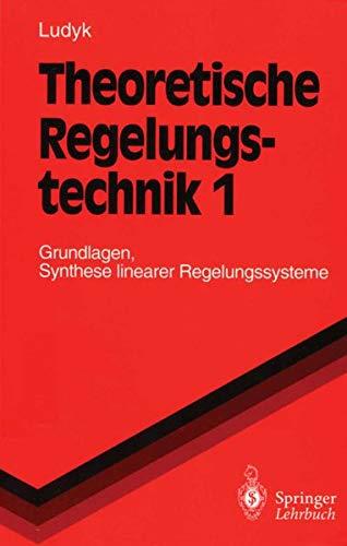 Theoretische Regelungstechnik 1: Grundlagen, Synthese linearer Regelungssysteme (Springer-Lehrbuch, Band 1)