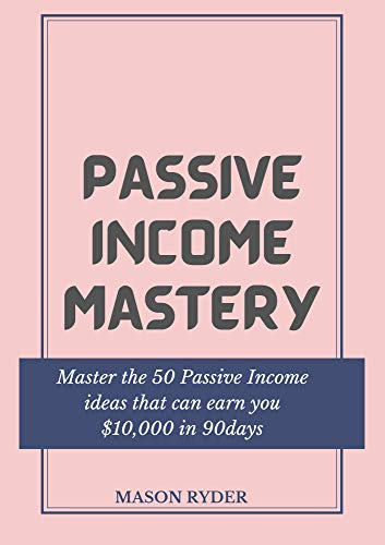 Passive Income Mastery: Master the 50 Passive Income ideas that can earn you $10,000 in 90days (English Edition)