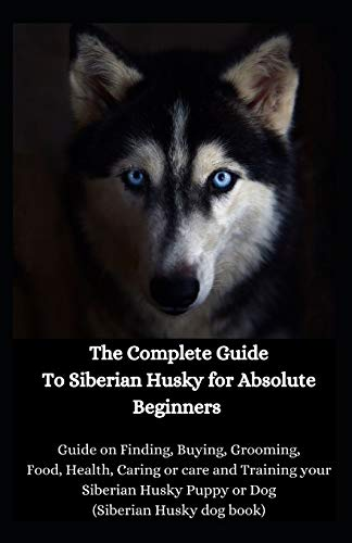 The Complete Guide To Siberian Husky for Absolute Beginners: Guide on Finding, Buying, Grooming, Food, Health, Caring or care and Training your Siberian Husky Puppy or Dog (Siberian Husky dog book)